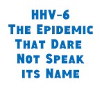 HHV-6: The Epidemic That Dare Not Speak its Name