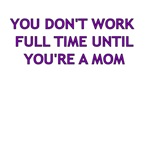 YOU DON'T WORK FULL TIME UNTIL YOU'RE A MOM