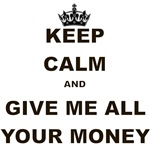 KEEP CALM AND GIVE ME ALL YOUR MONEY