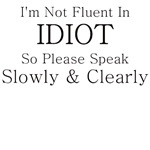 I'M NOT FLUENT IN IDIOT SO SPEAK SLOWLY AND CLEARL