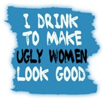 I DRINK TO MAKE UGLY WOMEN LOOK GOOD