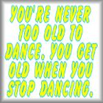 You're never too old to dance. You get old...
