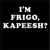 I'm Frigo, Kapeesh?