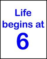 LIFE BEGINS AT 6