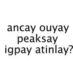 Ancay ouyay peaksay igpay atinlay?