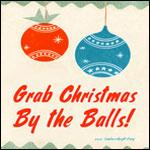 Grab Christmas By the Balls! -T's, Sticky's & More