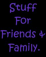 Stuff for Friends and Family