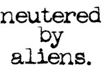 neutered by aliens.