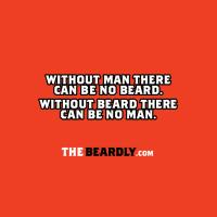 WITHOUT MAN THERE CAN BE NO BEARD. WITHOUT BEARD