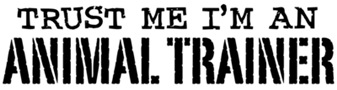 Trust Me I'm An Animal Trainer t-shirts