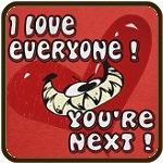 I LOVE EVERYONE - YOU'RE NEXT!