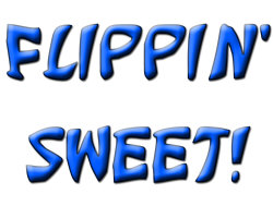 Flippin' Sweet!!!