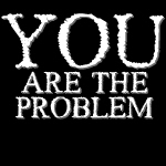 You are the Problem.