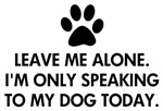 Leave me alone. I'm only speaking to my dog today. Not feeling social and only wanting to speak to your dog. Funny dog saying / quote.