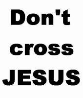 Don't Cross Jesus