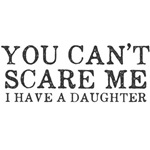 You Cant Scare Me I have a Daughter
