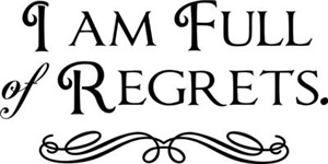 I Am Full Of Regrets