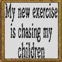 my new exercise is chasing my children