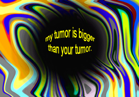 HUMOR/MY TUMOR IS BIGGER THAN YOUR TUMOR
