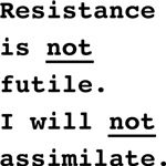 Resistance is not futile. I will not assimilate.