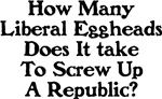 Liberal Eggheads Screw Up A Republic.