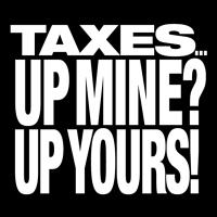 TAXES...UP MINE? UP YOURS!