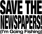 Save The Newspapers! I'm going fishing