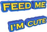 FEED ME  I'M CUTE