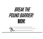 BREAK THE POUND BARRIER! RUN!