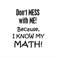 DONT MESS W ME I KNOW MATH