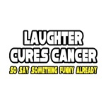Laughter Cures Cancer...