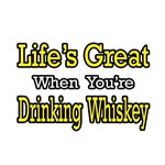 Life's Great...Drinking Whiskey