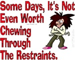 Some Days It's Not Even Worth Chewing Restraints!
