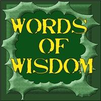 WORDS OF WISDOM/HUMOR/PHILOSOPHY/SAYINGS