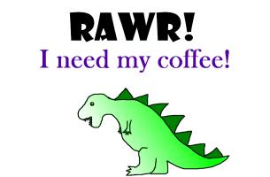 RAWR! I need my coffee!