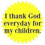 I thank God everyday for my children.