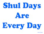 Shul Days Are Every Day