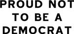 Proud Not Democrat