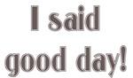 I said good day!