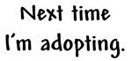 Next Time I'm Adopting.