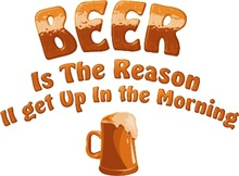 Beer is the reason I get up in the morning