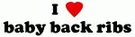 I Love baby back ribs