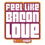 Feel Like Bacon Love