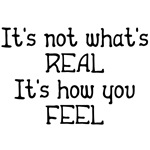 It's not what's real It's how you feel