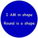 I AM in shape...round is a shape