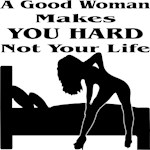 Good Woman Makes You Hard Not Your Life