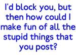 I'd Block You Stupid Posts