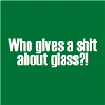 Who Gives A Shit About Glass?!