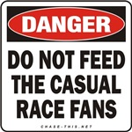 DANGER:  DO NOT FEED<br/>THE CASUAL RACE FANS