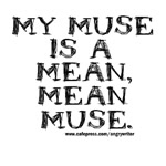 My Muse is a Mean, Mean Muse